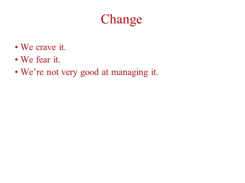 Change We crave it. We fear it. We're not very good at managing it.