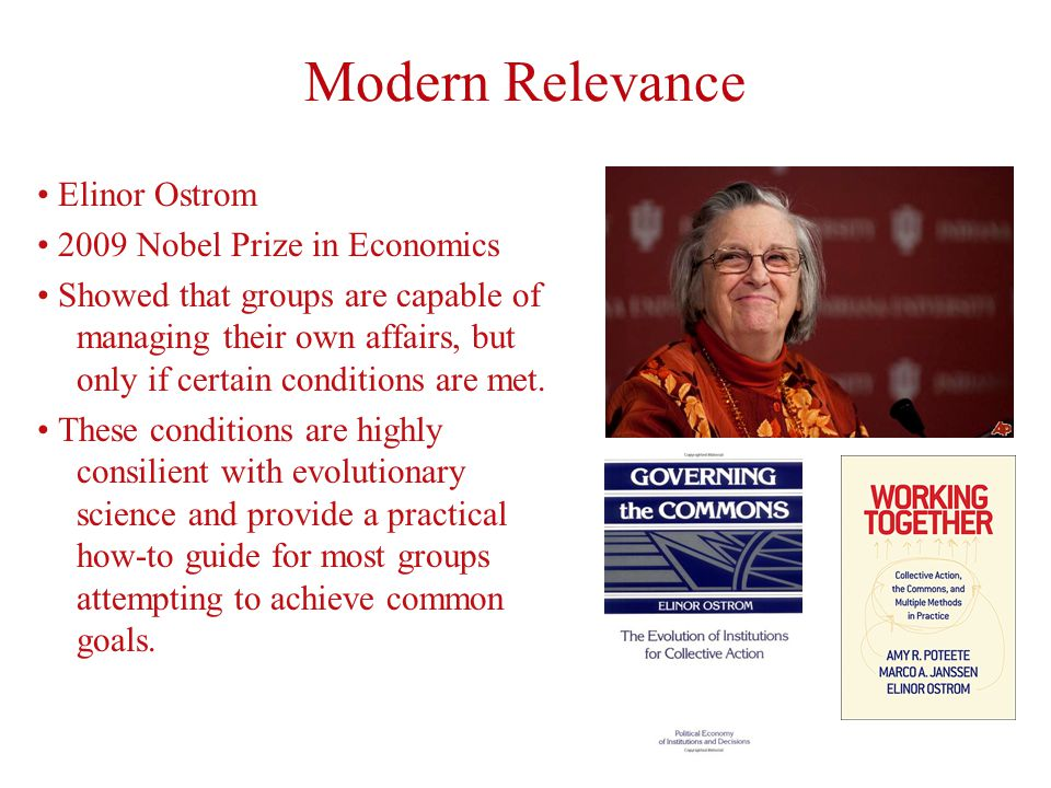 Modern Relevance Elinor Ostrom 2009 Nobel Prize in Economics Showed that groups are capable of managing their own affairs, but only if certain conditions are met.