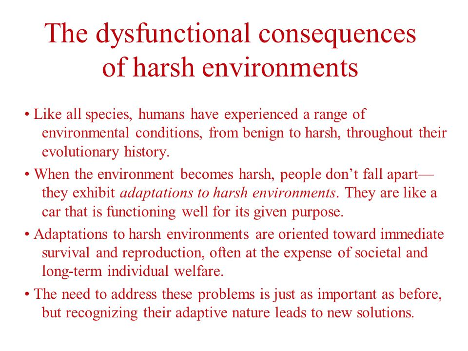 The dysfunctional consequences of harsh environments Like all species, humans have experienced a range of environmental conditions, from benign to harsh, throughout their evolutionary history.