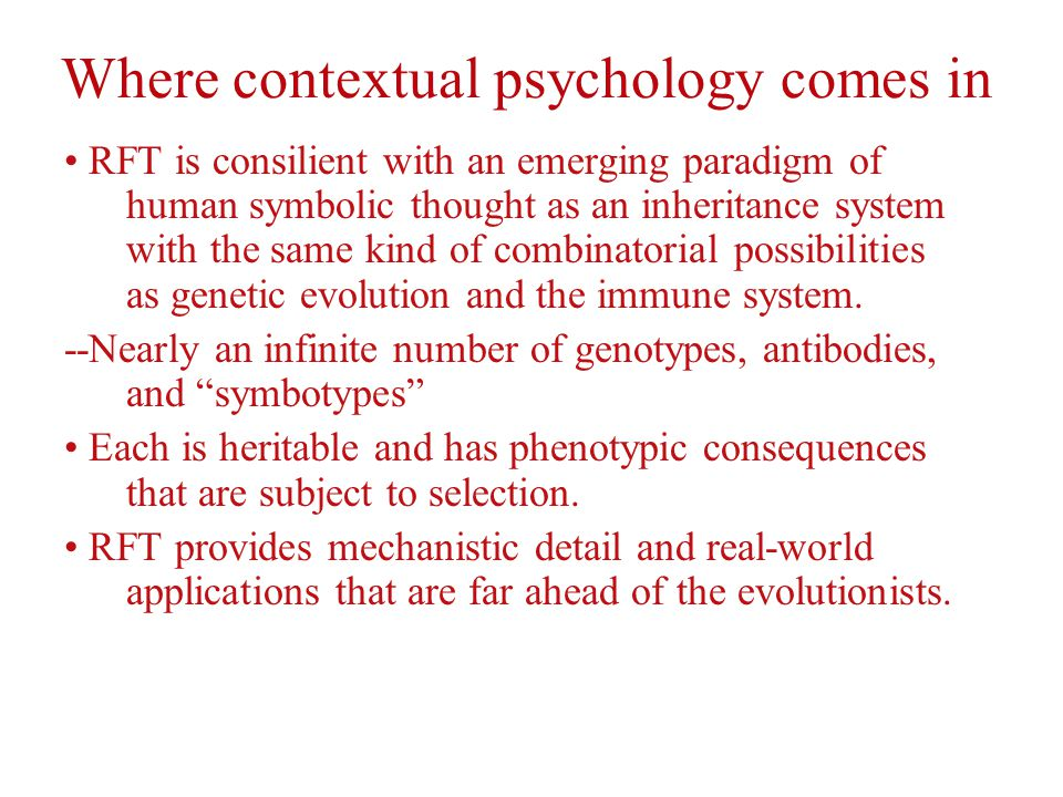 Where contextual psychology comes in RFT is consilient with an emerging paradigm of human symbolic thought as an inheritance system with the same kind of combinatorial possibilities as genetic evolution and the immune system.
