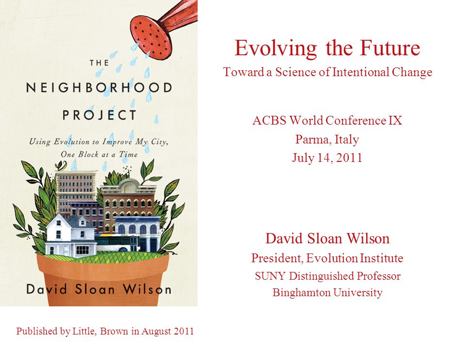 Evolving the Future Toward a Science of Intentional Change ACBS World Conference IX Parma, Italy July 14, 2011 David Sloan Wilson President, Evolution Institute SUNY Distinguished Professor Binghamton University Published by Little, Brown in August 2011