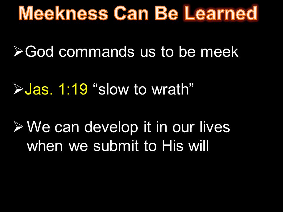 " God commands us to be meek  Jas. 1:19 ""slow to wrath""  We can develop it in our lives when we submit to His will"