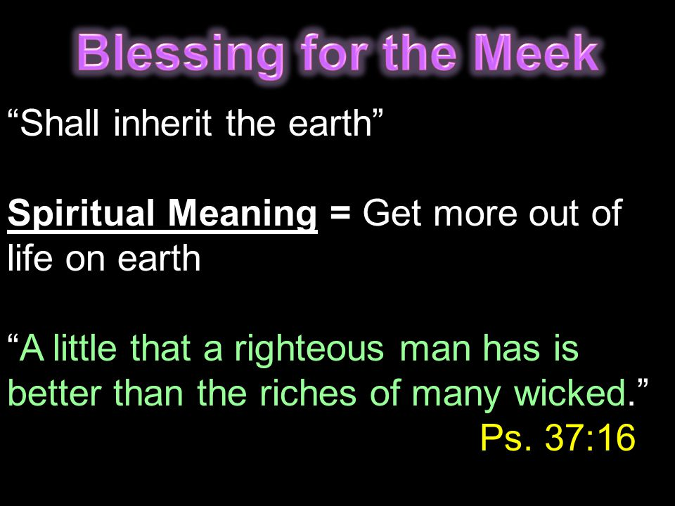 """Shall inherit the earth"" Spiritual Meaning = Get more out of life on earth ""A little that a righteous man has is better than the riches of many wicke"