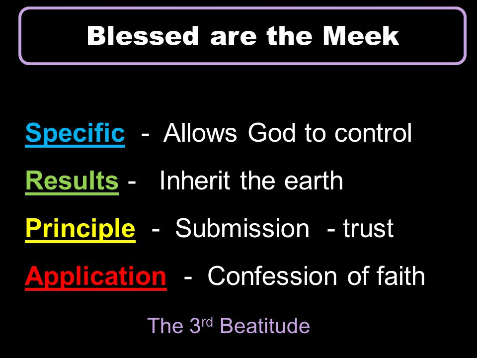 Specific - Allows God to control Results - Inherit the earth Principle - Submission - trust Application - Confession of faith Blessed are the Meek The