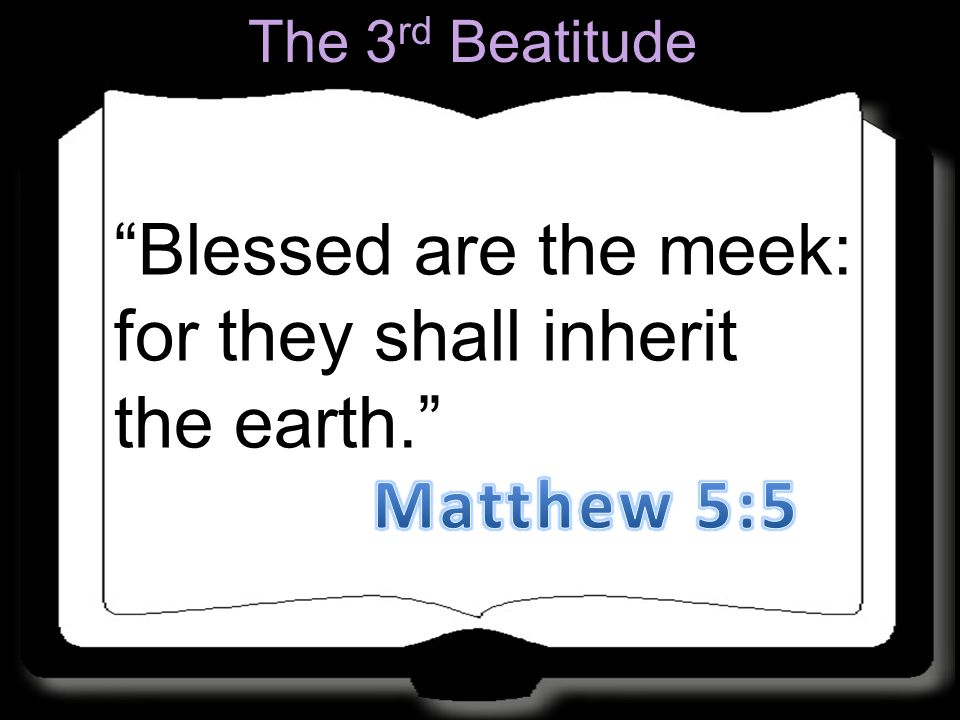 """Blessed are the meek: for they shall inherit the earth."" The 3 rd Beatitude"