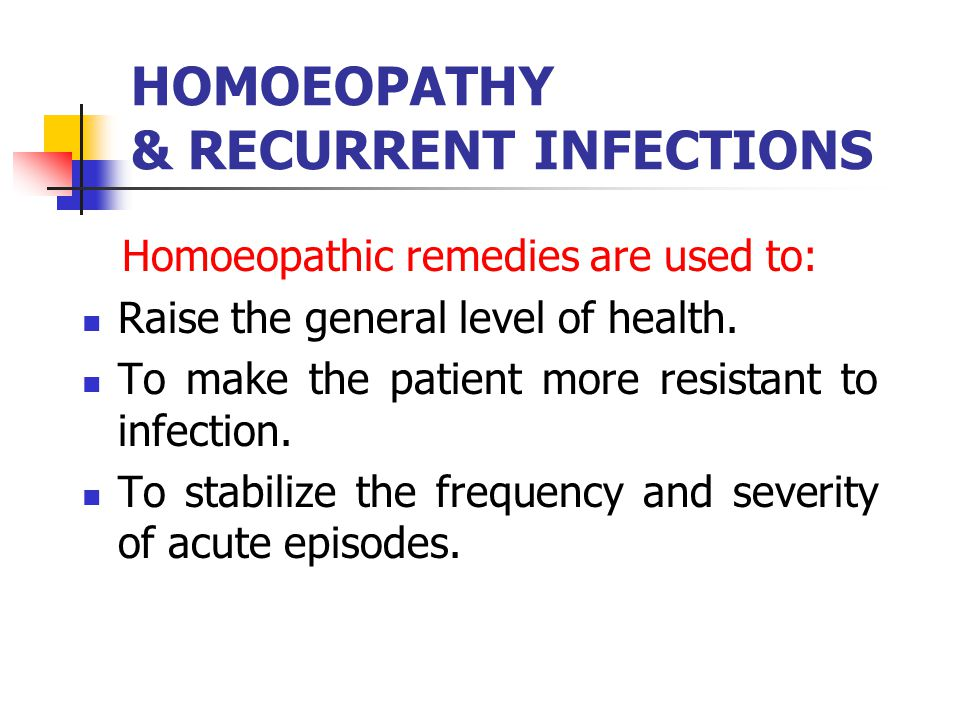 HOMOEOPATHY & RECURRENT INFECTIONS Homoeopathic remedies are used to: Raise the general level of health. To make the patient more resistant to infecti
