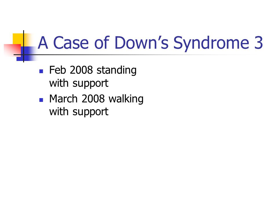 A Case of Down's Syndrome 3 Feb 2008 standing with support March 2008 walking with support