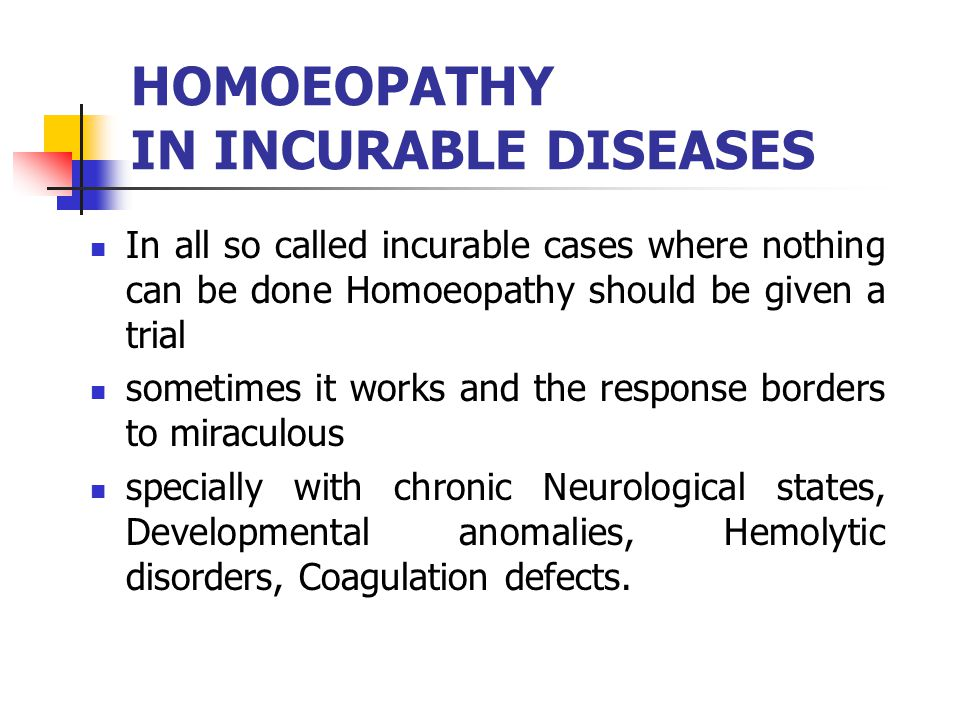 HOMOEOPATHY IN INCURABLE DISEASES In all so called incurable cases where nothing can be done Homoeopathy should be given a trial sometimes it works an