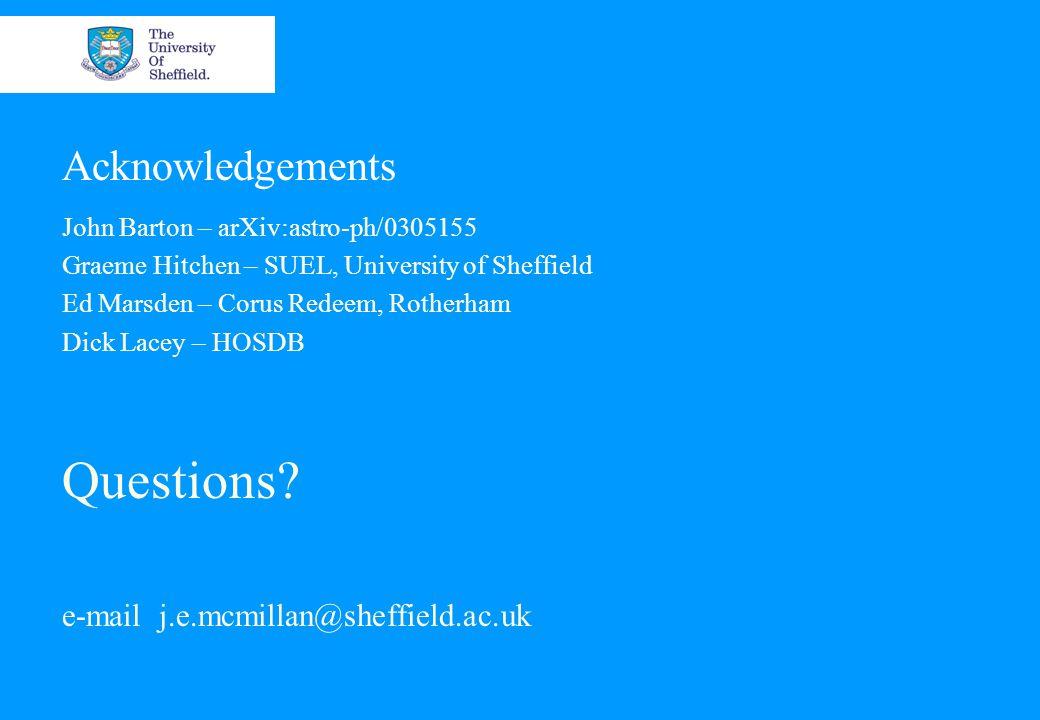 Acknowledgements John Barton – arXiv:astro-ph/0305155 Graeme Hitchen – SUEL, University of Sheffield Ed Marsden – Corus Redeem, Rotherham Dick Lacey – HOSDB Questions.