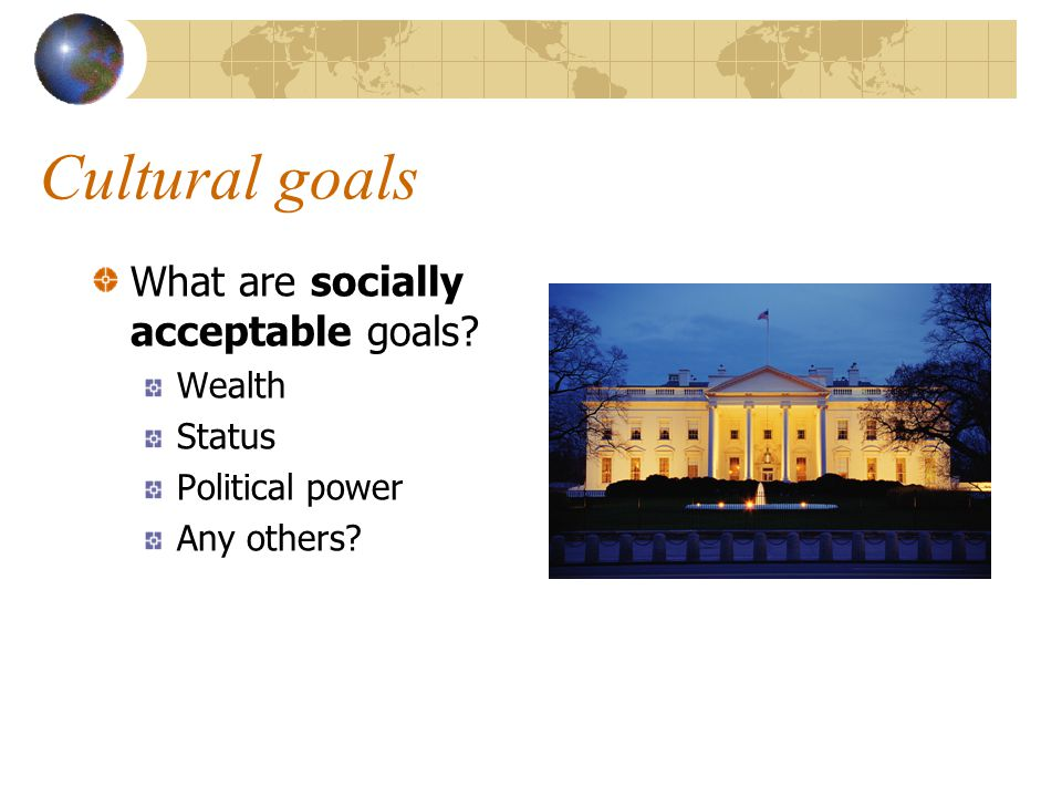 Cultural goals What are socially acceptable goals? Wealth Status Political power Any others?
