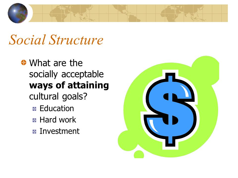 Social Structure What are the socially acceptable ways of attaining cultural goals.