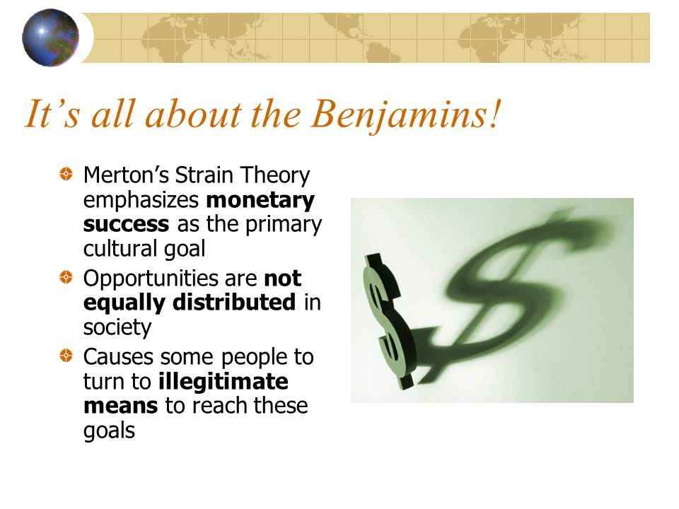 It's all about the Benjamins! Merton's Strain Theory emphasizes monetary success as the primary cultural goal Opportunities are not equally distribute