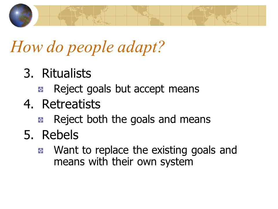 How do people adapt.3. Ritualists Reject goals but accept means 4.
