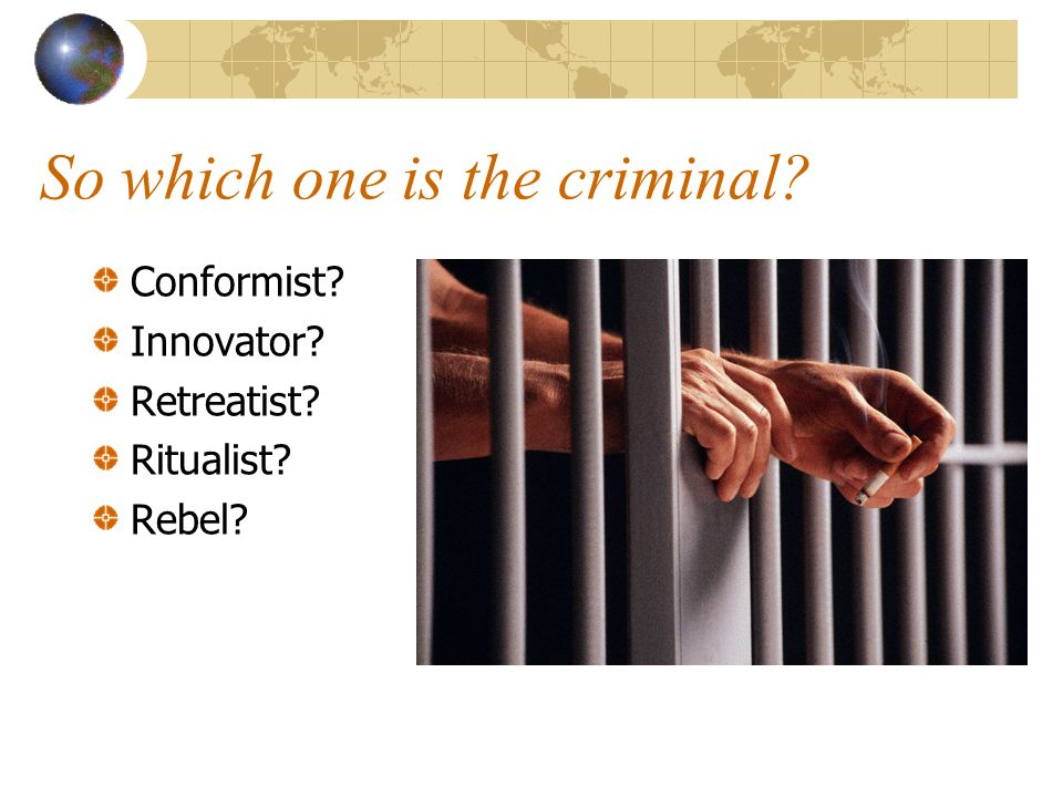 So which one is the criminal? Conformist? Innovator? Retreatist? Ritualist? Rebel?