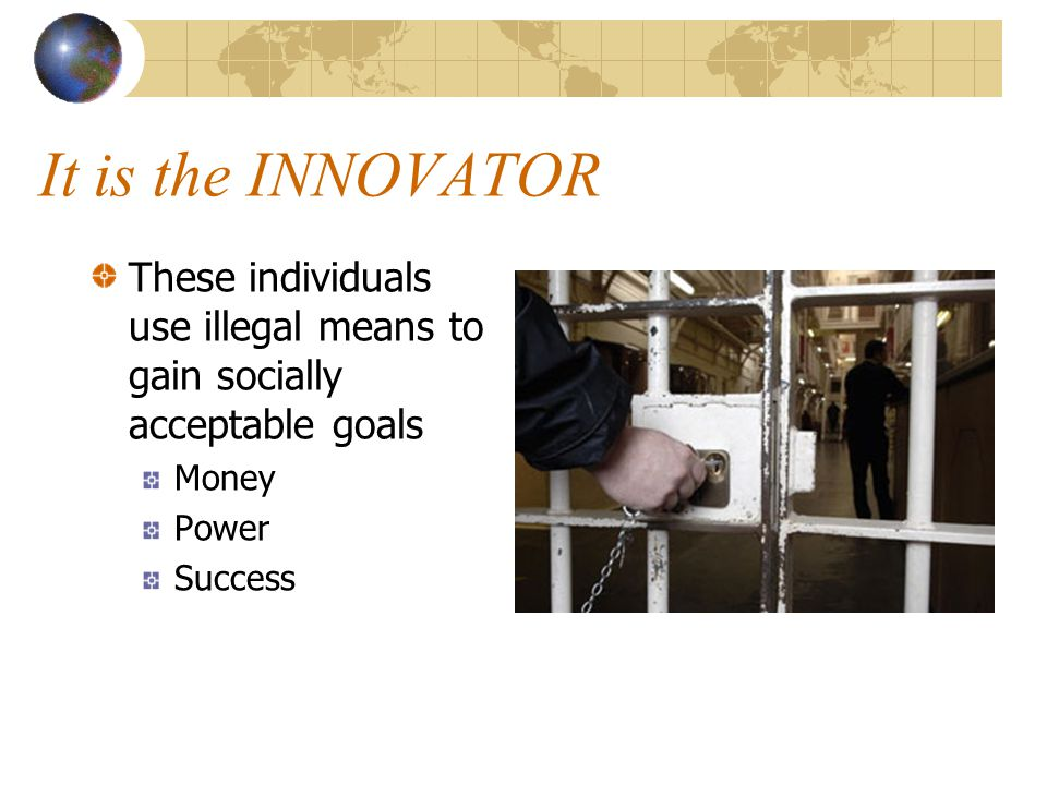 It is the INNOVATOR These individuals use illegal means to gain socially acceptable goals Money Power Success
