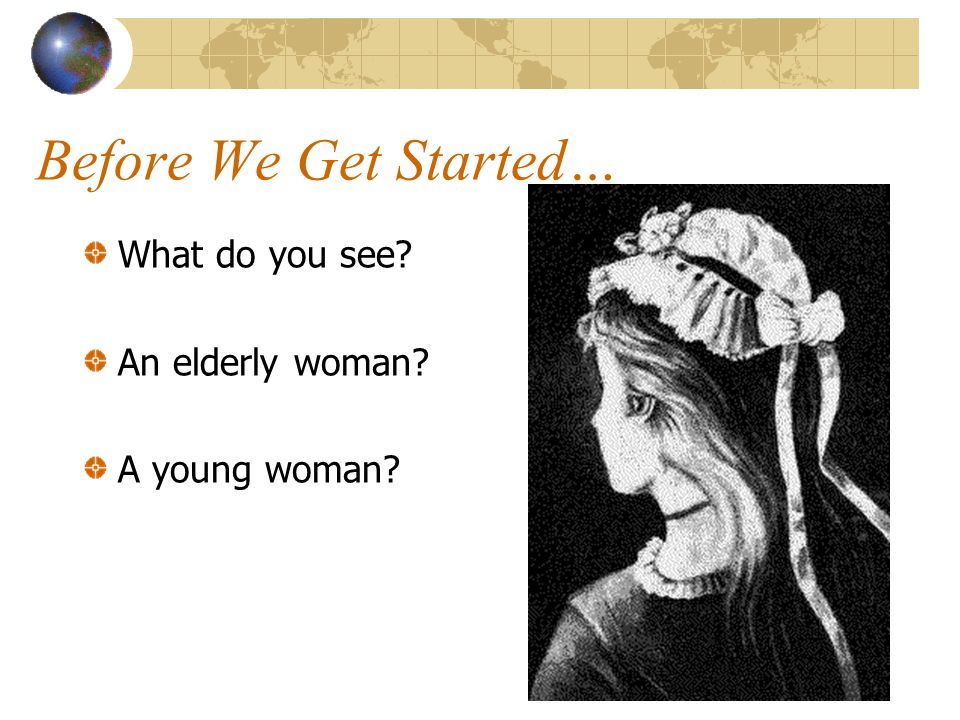 Before We Get Started… What do you see? An elderly woman? A young woman?