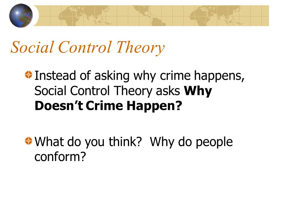 Social Control Theory Instead of asking why crime happens, Social Control Theory asks Why Doesn't Crime Happen.