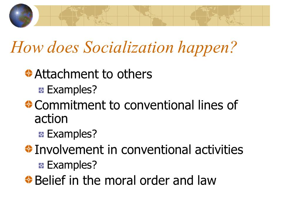 How does Socialization happen? Attachment to others Examples? Commitment to conventional lines of action Examples? Involvement in conventional activit