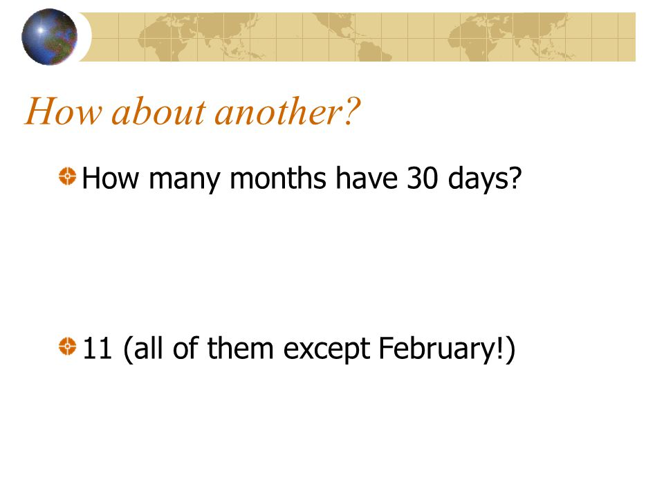 How about another? How many months have 30 days? 11 (all of them except February!)