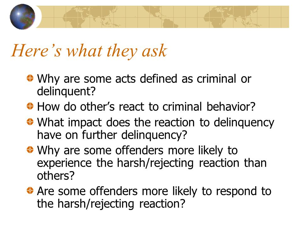 Here's what they ask Why are some acts defined as criminal or delinquent? How do other's react to criminal behavior? What impact does the reaction to