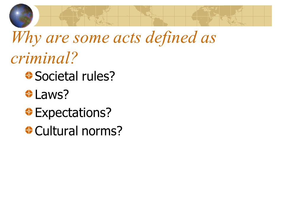 Why are some acts defined as criminal? Societal rules? Laws? Expectations? Cultural norms?