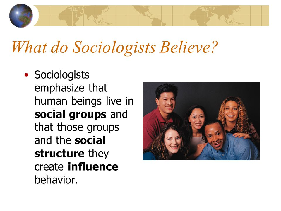 What do Sociologists Believe? Sociologists emphasize that human beings live in social groups and that those groups and the social structure they creat