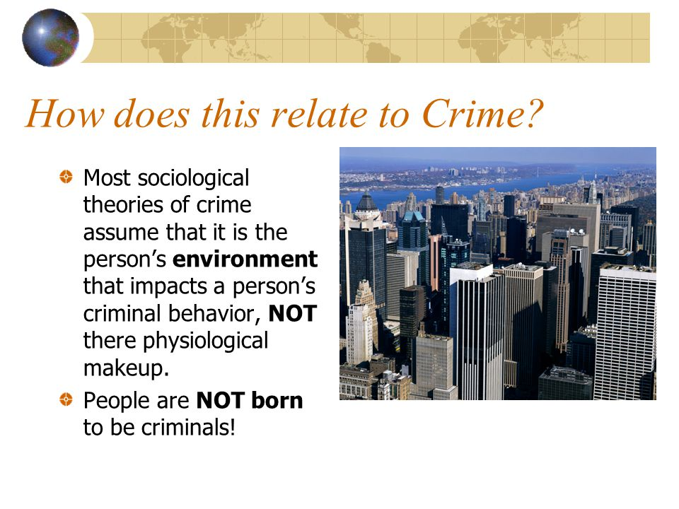 How does this relate to Crime? Most sociological theories of crime assume that it is the person's environment that impacts a person's criminal behavio