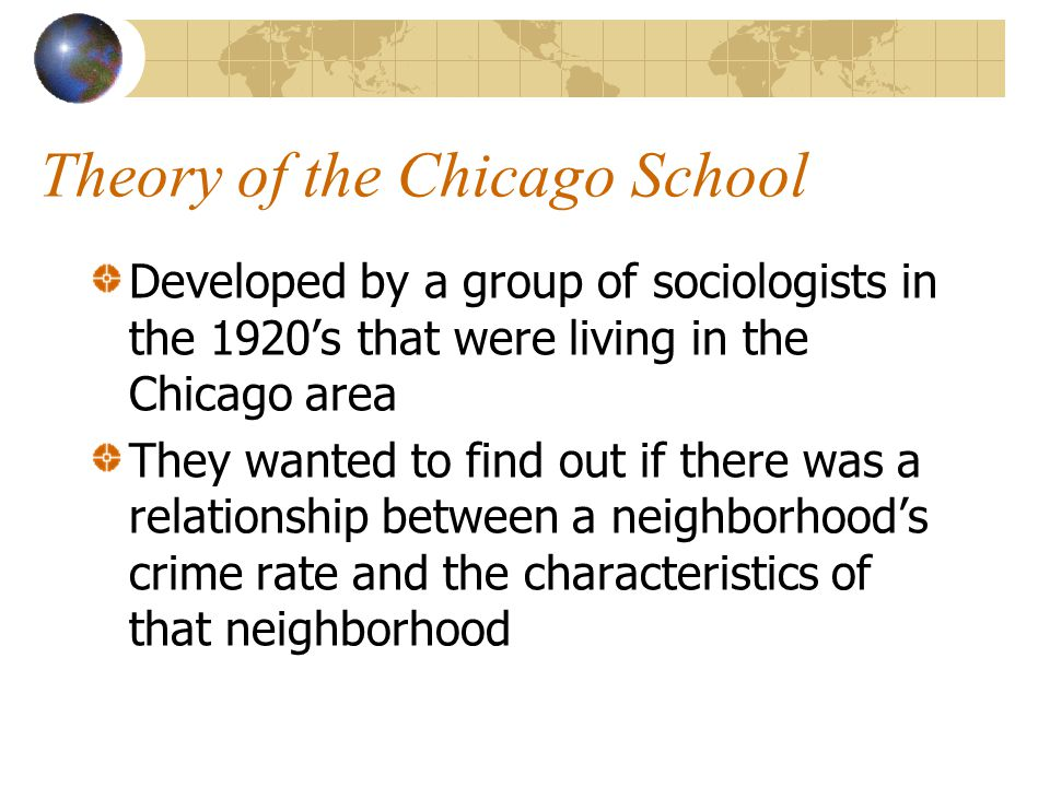 Theory of the Chicago School Developed by a group of sociologists in the 1920's that were living in the Chicago area They wanted to find out if there was a relationship between a neighborhood's crime rate and the characteristics of that neighborhood