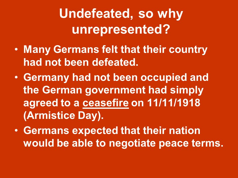 Undefeated, so why unrepresented. Many Germans felt that their country had not been defeated.