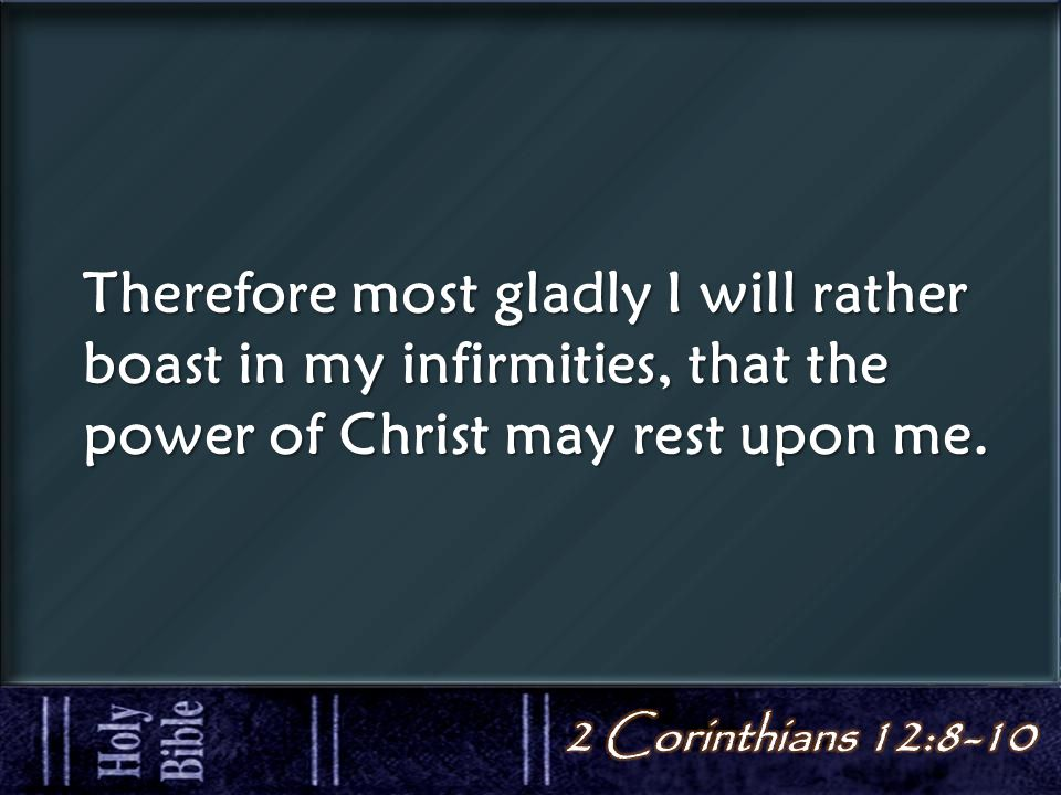 Therefore most gladly I will rather boast in my infirmities, that the power of Christ may rest upon me.
