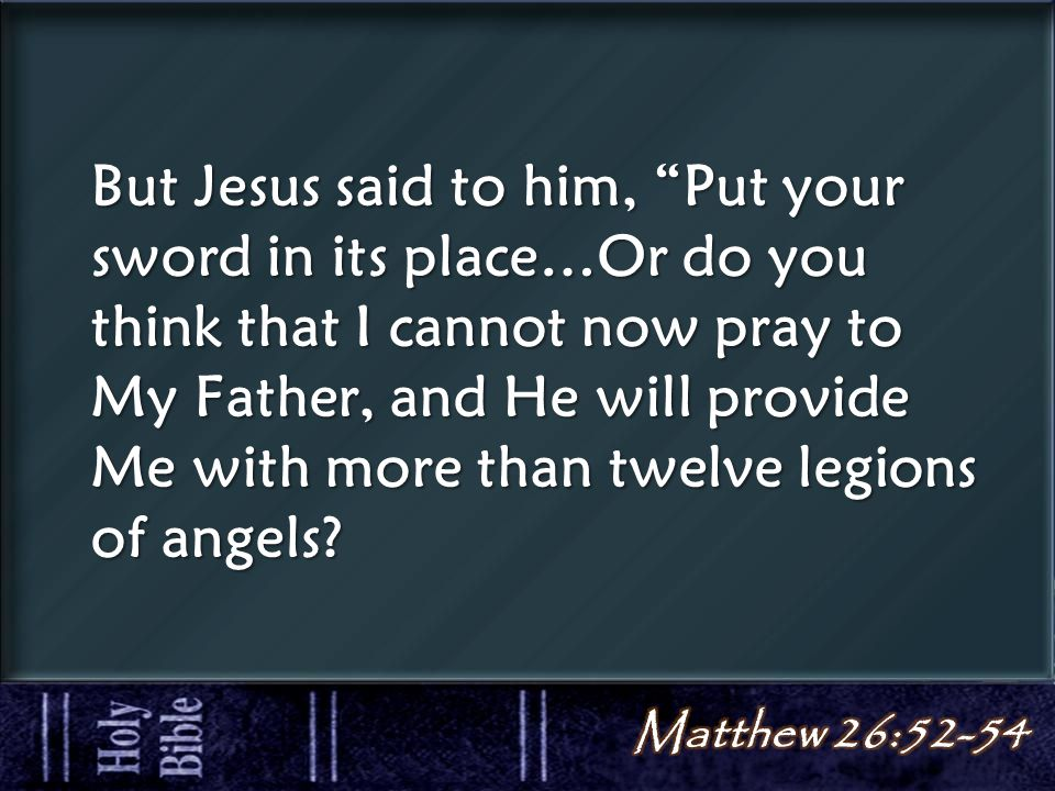 But Jesus said to him, Put your sword in its place…Or do you think that I cannot now pray to My Father, and He will provide Me with more than twelve legions of angels