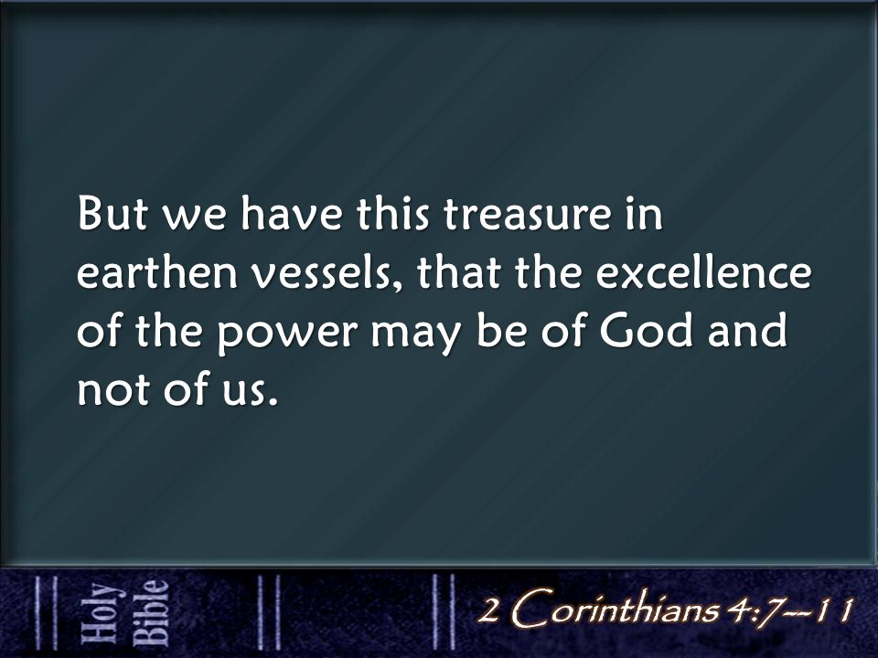 But we have this treasure in earthen vessels, that the excellence of the power may be of God and not of us.