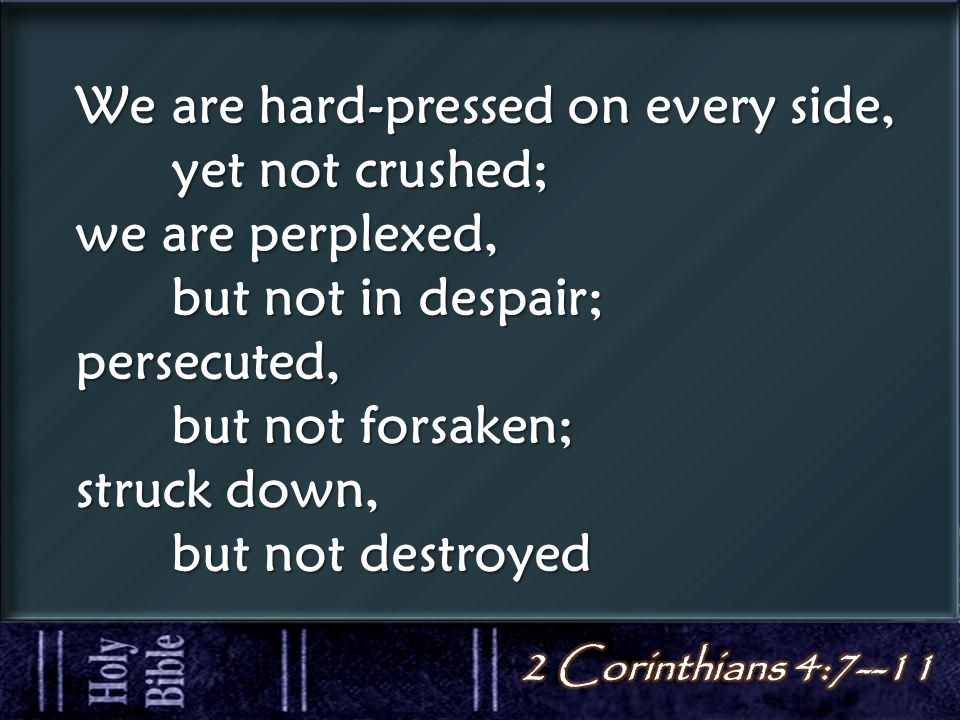 We are hard-pressed on every side, yet not crushed; we are perplexed, but not in despair; persecuted, but not forsaken; struck down, but not destroyed