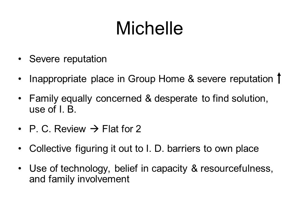 Michelle Severe reputation Inappropriate place in Group Home & severe reputation Family equally concerned & desperate to find solution, use of I. B. P