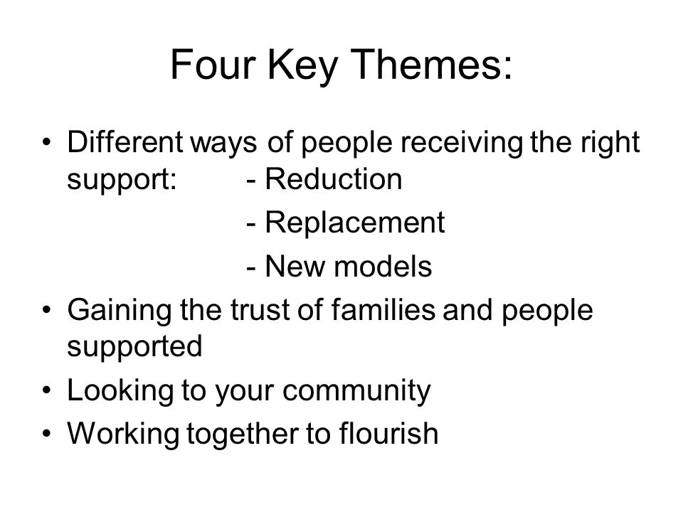 Four Key Themes: Different ways of people receiving the right support:- Reduction - Replacement - New models Gaining the trust of families and people