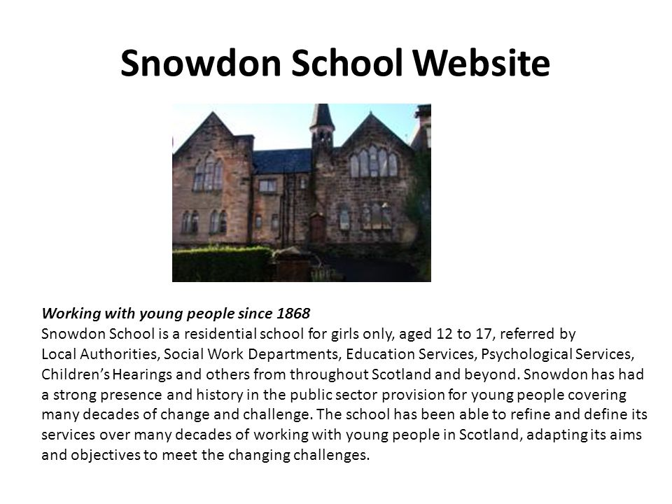 Snowdon School Website Working with young people since 1868 Snowdon School is a residential school for girls only, aged 12 to 17, referred by Local Au