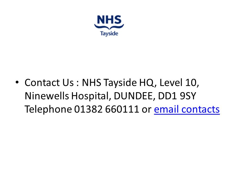Contact Us : NHS Tayside HQ, Level 10, Ninewells Hospital, DUNDEE, DD1 9SY Telephone 01382 660111 or email contactsemail contacts