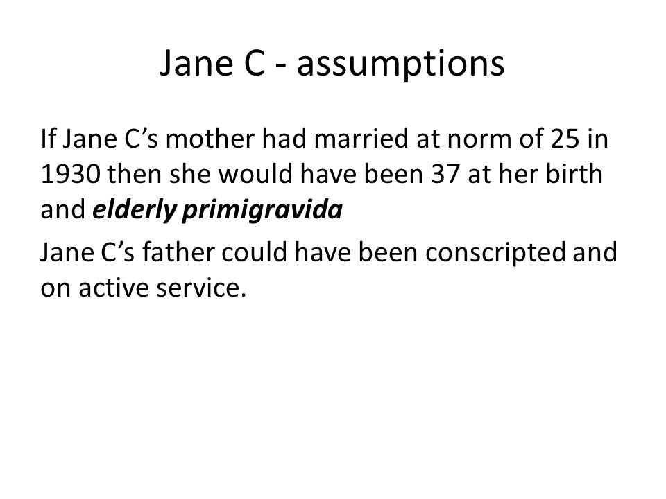 Jane C - assumptions If Jane C's mother had married at norm of 25 in 1930 then she would have been 37 at her birth and elderly primigravida Jane C's f