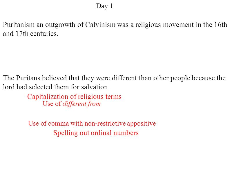 Use of comma with non-restrictive appositive Spelling out ordinal numbers Use of different from Capitalization of religious terms Day 1 Puritanism an outgrowth of Calvinism was a religious movement in the 16th and 17th centuries.