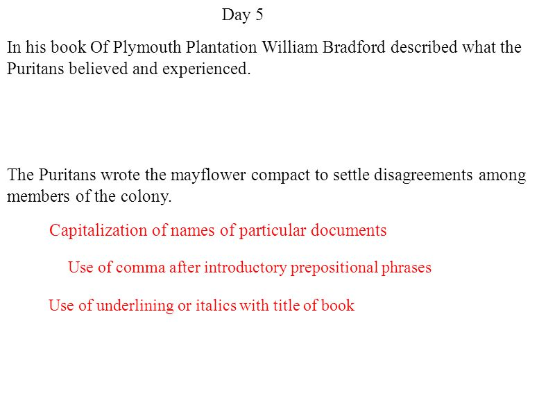 Use of underlining or italics with title of book Use of comma after introductory prepositional phrases Capitalization of names of particular documents Day 5 In his book Of Plymouth Plantation William Bradford described what the Puritans believed and experienced.
