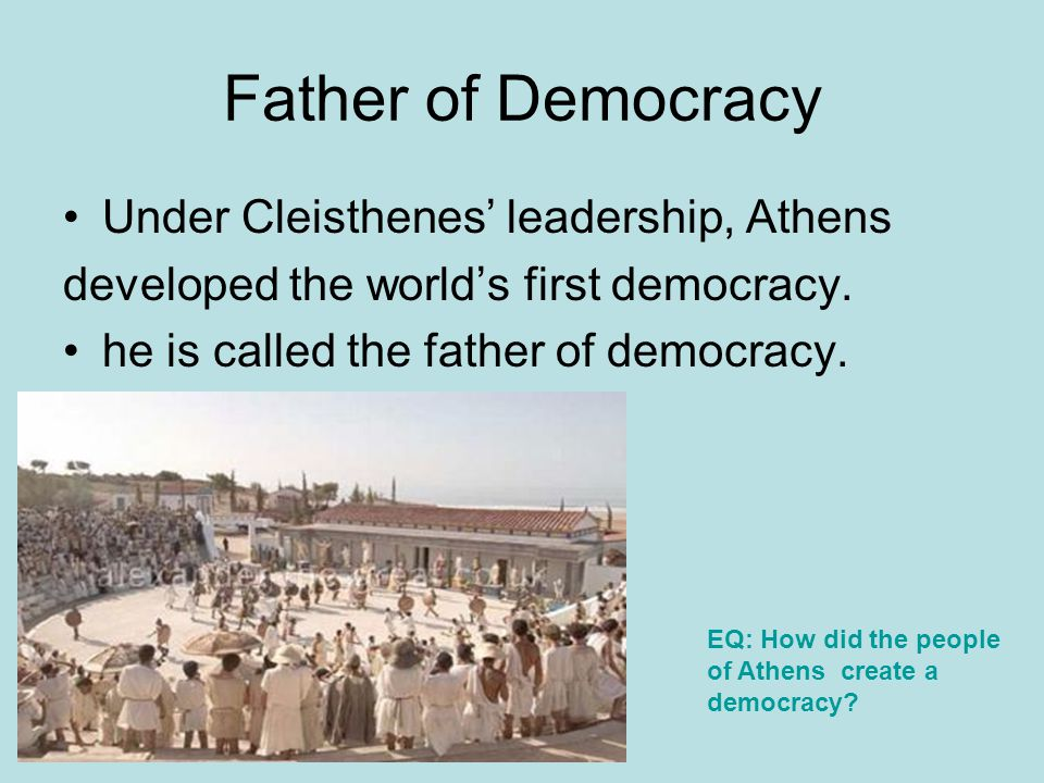 Father of Democracy Under Cleisthenes' leadership, Athens developed the world's first democracy. he is called the father of democracy. EQ: How did the