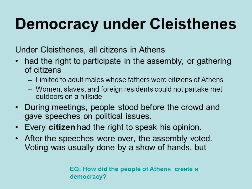 Democracy under Cleisthenes Under Cleisthenes, all citizens in Athens had the right to participate in the assembly, or gathering of citizens –Limited