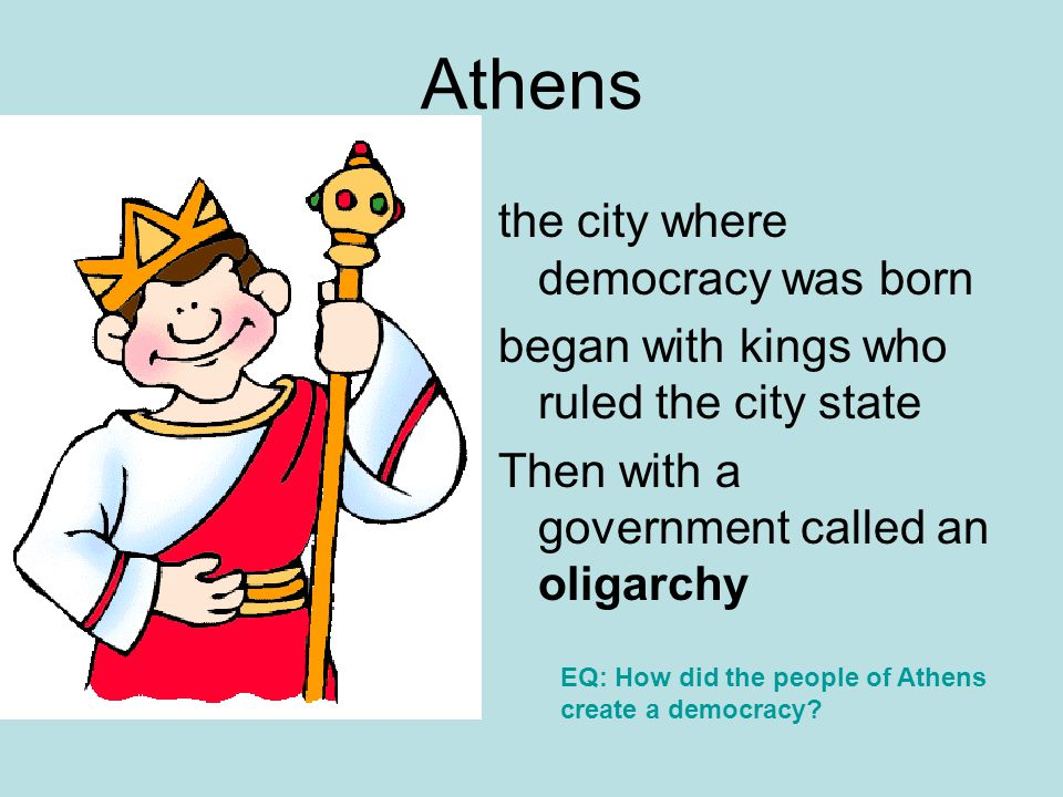 Athens the city where democracy was born began with kings who ruled the city state Then with a government called an oligarchy EQ: How did the people o