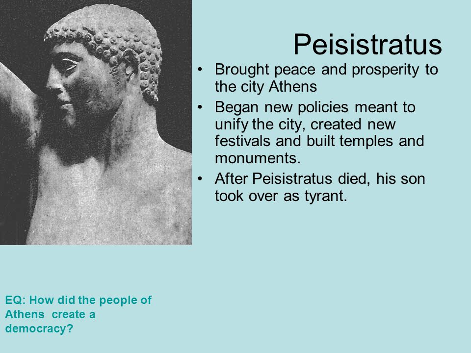 Peisistratus Brought peace and prosperity to the city Athens Began new policies meant to unify the city, created new festivals and built temples and m