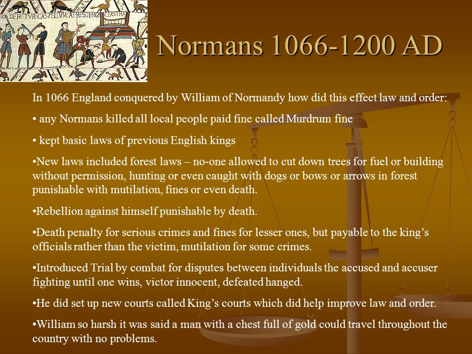 Normans 1066-1200 AD In 1066 England conquered by William of Normandy how did this effect law and order: any Normans killed all local people paid fine