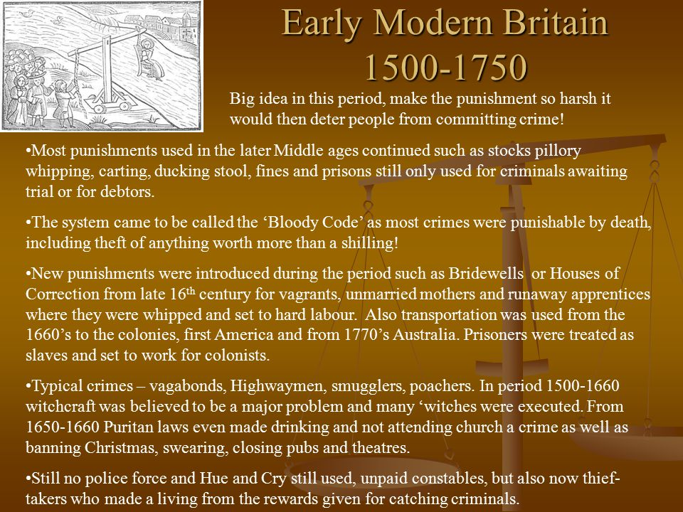 Early Modern Britain 1500-1750 Big idea in this period, make the punishment so harsh it would then deter people from committing crime! Most punishment