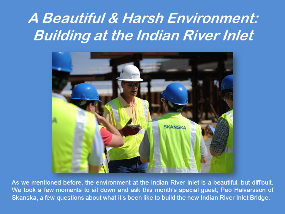 A Beautiful & Harsh Environment: Building at the Indian River Inlet What are the environmental challenges Skanska has been faced with in building the IRIB.