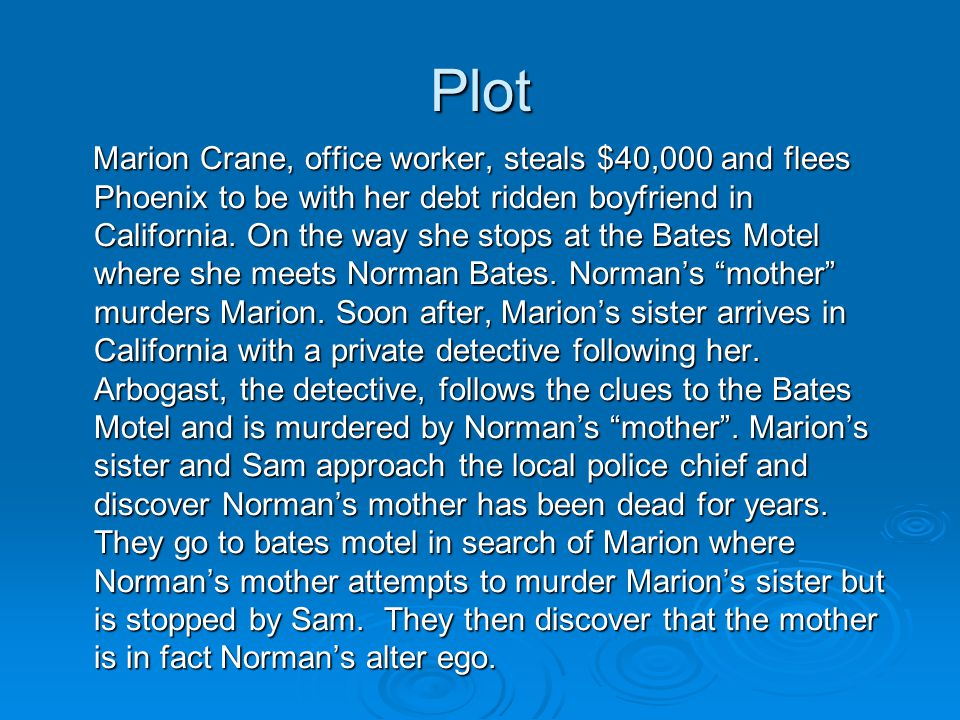 Plot Marion Crane, office worker, steals $40,000 and flees Phoenix to be with her debt ridden boyfriend in California. On the way she stops at the Bat