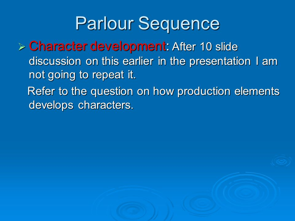 Parlour Sequence  Character development: After 10 slide discussion on this earlier in the presentation I am not going to repeat it. Refer to the ques
