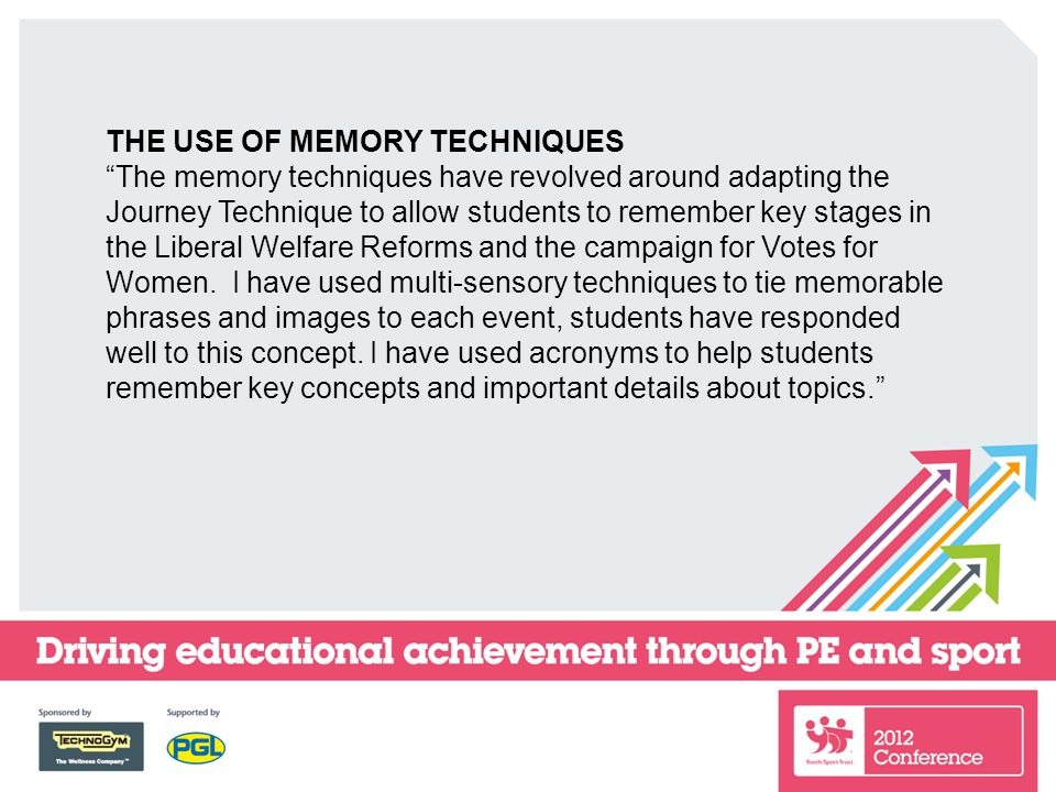 THE USE OF MEMORY TECHNIQUES The memory techniques have revolved around adapting the Journey Technique to allow students to remember key stages in the Liberal Welfare Reforms and the campaign for Votes for Women.